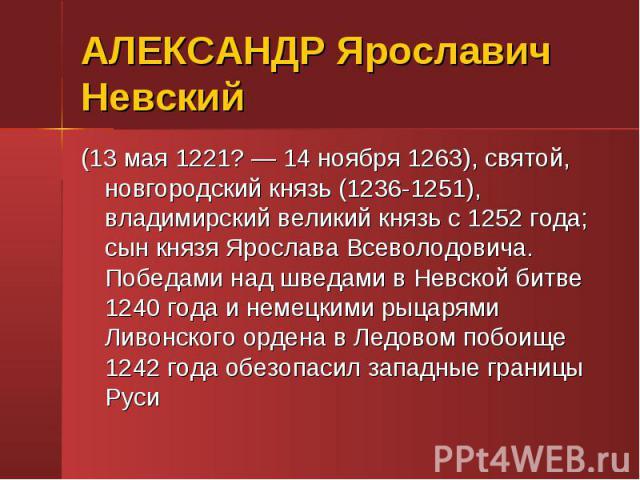 (13 мая 1221? — 14 ноября 1263), святой, новгородский князь (1236-1251), владимирский великий князь с 1252 года; сын князя Ярослава Всеволодовича. Победами над шведами в Невской битве 1240 года и немецкими рыцарями Ливонского ордена в Ледовом побоищ…
