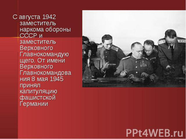 С августа 1942 заместитель наркома обороны СССР и заместитель Верховного Главнокомандующего. От имени Верховного Главнокомандования 8 мая 1945 принял капитуляцию фашистской Германии С августа 1942 заместитель наркома обороны СССР и заместитель Верхо…
