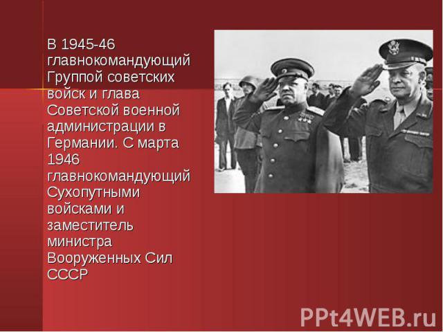 В 1945-46 главнокомандующий Группой советских войск и глава Советской военной администрации в Германии. С марта 1946 главнокомандующий Сухопутными войсками и заместитель министра Вооруженных Сил СССР В 1945-46 главнокомандующий Группой советских вой…