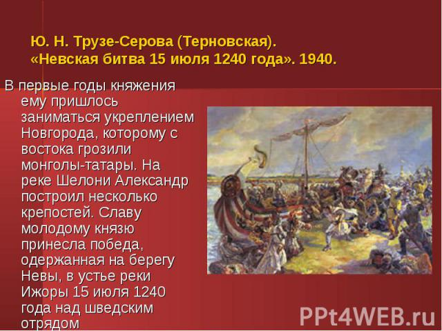 В первые годы княжения ему пришлось заниматься укреплением Новгорода, которому с востока грозили монголы-татары. На реке Шелони Александр построил несколько крепостей. Славу молодому князю принесла победа, одержанная на берегу Невы, в устье реки Ижо…