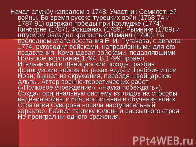 Начал службу капралом в 1748. Участник Семилетней войны. Во время русско-турецких войн (1768-74 и 1787-91) одержал победы при Козлудже (1774), Кинбурне (1787), Фокшанах (1789), Рымнике (1789) и штурмом овладел крепостью Измаил (1790). На последнем э…