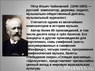 Пётр Ильич Чайковский (1840-1893)— русский композитор, дирижер