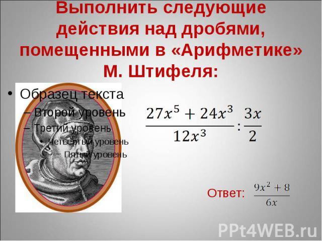 Выполнить следующие действия над дробями, помещенными в «Арифметике» М. Штифеля: