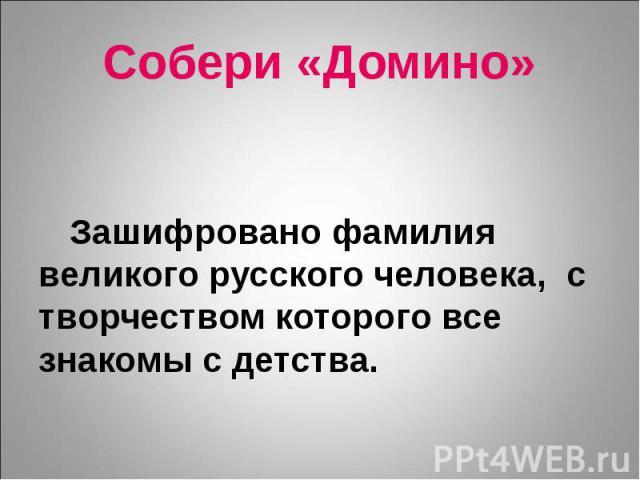 Собери «Домино» Зашифровано фамилия великого русского человека, с творчеством которого все знакомы с детства.