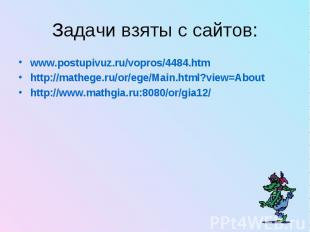 Задачи взяты с сайтов: www.postupivuz.ru/vopros/4484.htm http://mathege.ru/or/eg