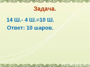 14 Ш.- 4 Ш.=10 Ш. 14 Ш.- 4 Ш.=10 Ш. Ответ: 10 шаров.