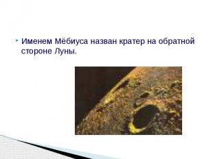 Именем Мёбиуса назван кратер на обратной стороне Луны. Именем Мёбиуса назв