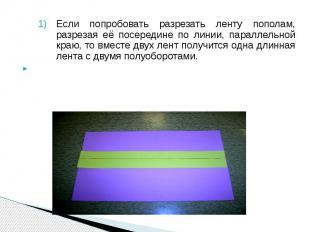 Если попробовать разрезать ленту пополам, разрезая её посередине по линии, парал