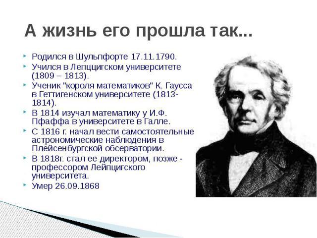 """А жизнь его прошла так... Родился в Шульпфорте 17.11.1790. Учился в Лепццигском университете (1809 – 1813). Ученик """"короля математиков"""" К. Гаусса в Геттигенском университете (1813-1814). В 1814 изучал математику у И.Ф. Пфаффа в университет…"""