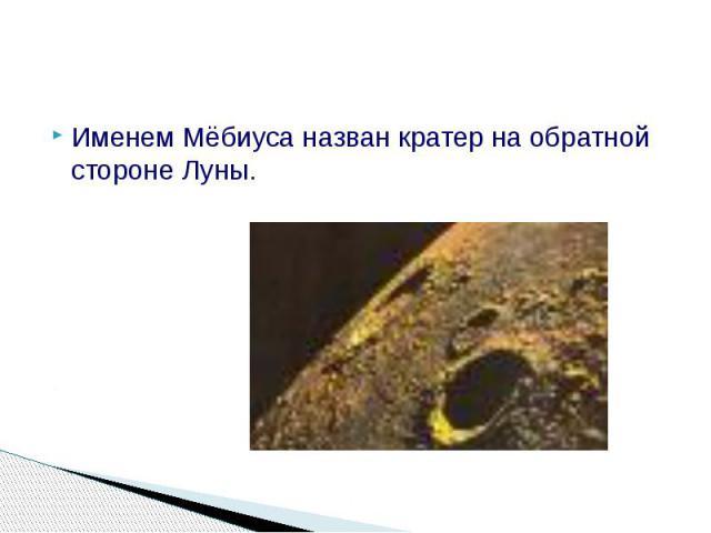 Именем Мёбиуса назван кратер на обратной стороне Луны. Именем Мёбиуса назван кратер на обратной стороне Луны.
