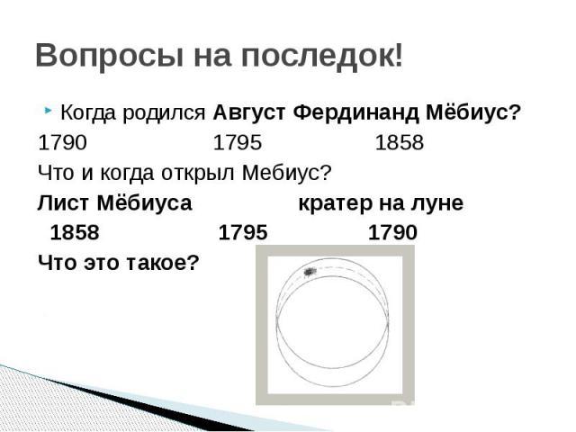 Вопросы на последок! Когда родился Август Фердинанд Мёбиус? 1790 1795 1858 Что и когда открыл Мебиус? Лист Мёбиуса кратер на луне 1858 1795 1790 Что это такое?