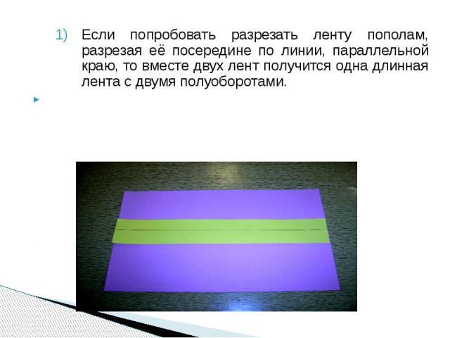Если попробовать разрезать ленту пополам, разрезая её посередине по линии, параллельной краю, то вместе двух лент получится одна длинная лента с двумя полуоборотами. Если попробовать разрезать ленту пополам, разрезая её посередине по линии, параллел…