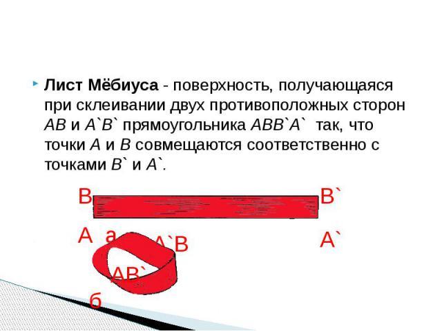 Лист Мёбиуса - поверхность, получающаяся при склеивании двух противоположных сторон AB и А`В` прямоугольника ABB`A` так, что точки А и В совмещаются соответственно с точками B` и A`. Лист Мёбиуса - поверхность, получающаяся при склеивании двух проти…