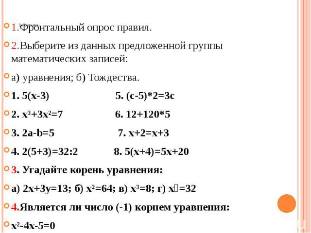 Повторение. 1.Фронтальный опрос правил. 2.Выберите из данных предложенной группы математических записей: а) уравнения; б) Тождества. 1. 5(х-3) 5. (с-5)*2=3с 2. х³+3х²=7 6. 12+120*5 3. 2а-b=5 7. х+2=х+3 4. 2(5+3)=32:2 8. 5(х+4)=5х+20 3. Угадайте коре…