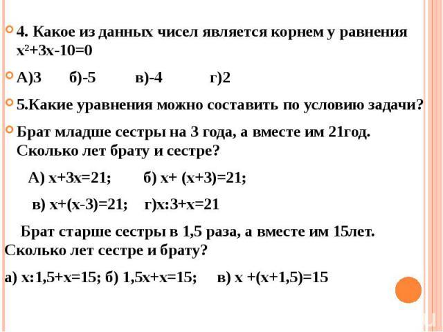 4. Какое из данных чисел является корнем у равнения х²+3х-10=0 4. Какое из данных чисел является корнем у равнения х²+3х-10=0 А)3 б)-5 в)-4 г)2 5.Какие уравнения можно составить по условию задачи? Брат младше сестры на 3 года, а вместе им 21год. Ско…