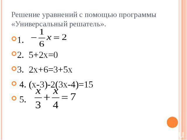 Решение уравнений с помощью программы «Универсальный решатель». 1. 2. 5+2х=0 3. 2х+6=3+5х 4. (х-3)-2(3х-4)=15 5.