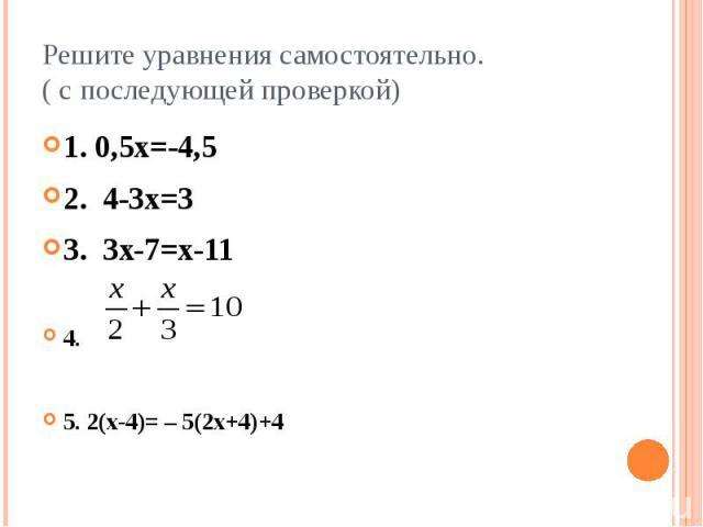 Решите уравнения самостоятельно. ( с последующей проверкой) 1. 0,5х=-4,5 2. 4-3х=3 3. 3х-7=х-11 4. 5. 2(х-4)= – 5(2х+4)+4