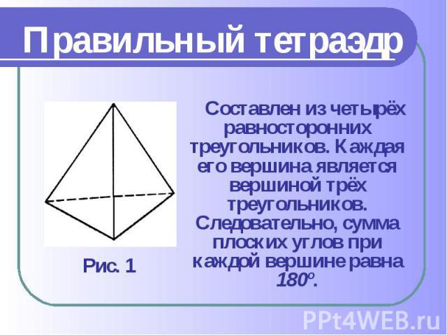 Составлен из четырёх равносторонних треугольников. Каждая его вершина является вершиной трёх треугольников. Следовательно, сумма плоских углов при каждой вершине равна 180º. Составлен из четырёх равносторонних треугольников. Каждая его вершина являе…