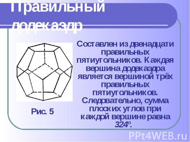 Составлен из двенадцати правильных пятиугольников. Каждая вершина додекаэдра является вершиной трёх правильных пятиугольников. Следовательно, сумма плоских углов при каждой вершине равна 324º. Составлен из двенадцати правильных пятиугольников. Кажда…