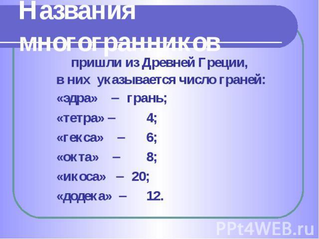 пришли из Древней Греции, пришли из Древней Греции, в них указывается число граней: «эдра» грань; «тетра» 4; «гекса» 6; «окта» 8; «икоса» 20; «додека» 12.