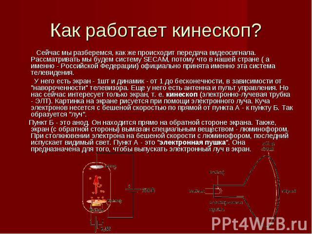 Сейчас мы разберемся, как же происходит передача видеосигнала. Рассматривать мы будем систему SECAM, потому что в нашей стране ( а именно - Российской Федерации) официально принята именно эта система телевидения. Сейчас мы разберемся, как же происхо…