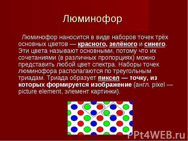 Люминофор наносится в виде наборов точек трёх основных цветов — красного, зелёного и синего. Эти цвета называют основными, потому что их сочетаниями (в различных пропорциях) можно представить любой цвет спектра. Наборы точек люминофора располагаются…