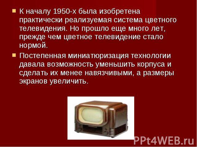 К началу 1950-х была изобретена практически реализуемая система цветного телевидения. Но прошло еще много лет, прежде чем цветное телевидение стало нормой. К началу 1950-х была изобретена практически реализуемая система цветного телевидения. Но прош…