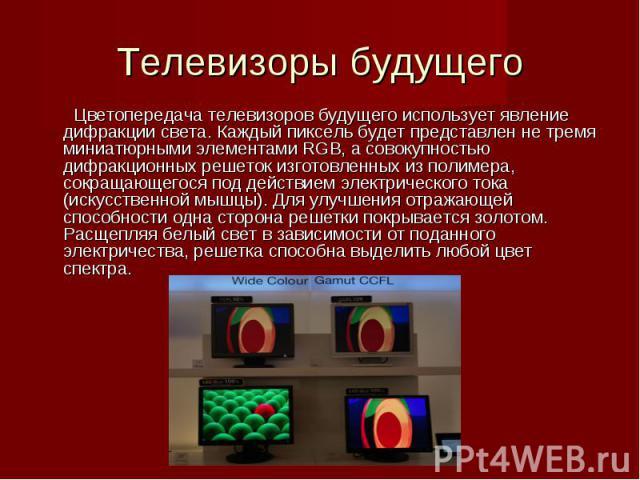 Цветопередача телевизоров будущего использует явление дифракции света. Каждый пиксель будет представлен не тремя миниатюрными элементами RGB, а совокупностью дифракционных решеток изготовленных из полимера, сокращающегося под действием электрическог…