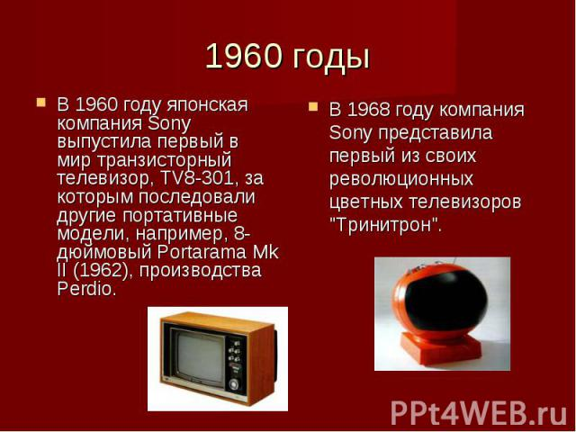 В 1960 году японская компания Sony выпустила первый в мир транзисторный телевизор, TV8-301, за которым последовали другие портативные модели, например, 8-дюймовый Portarama Mk II (1962), производства Perdio. В 1960 году японская компания Sony выпуст…