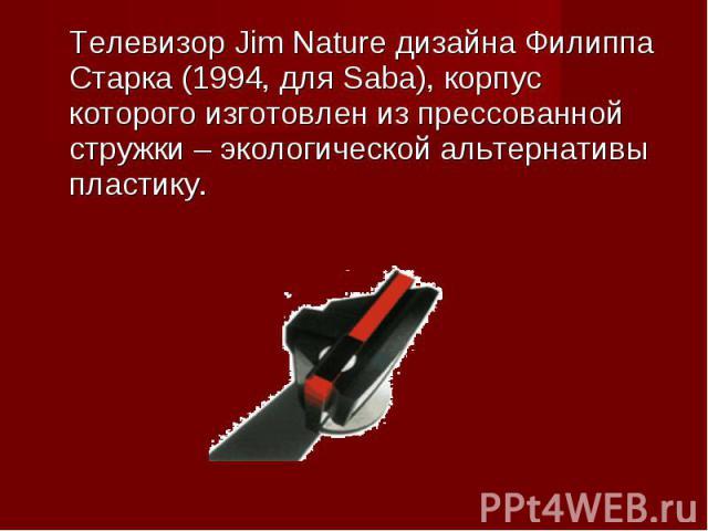 Телевизор Jim Nature дизайна Филиппа Старка (1994, для Saba), корпус которого изготовлен из прессованной стружки – экологической альтернативы пластику. Телевизор Jim Nature дизайна Филиппа Старка (1994, для Saba), корпус которого изготовлен из пресс…