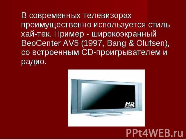 В современных телевизорах преимущественно используется стиль хай-тек. Пример - широкоэкранный BeoCenter AV5 (1997, Bang & Olufsen), со встроенным CD-проигрывателем и радио. В современных телевизорах преимущественно используется стиль хай-тек. Пр…