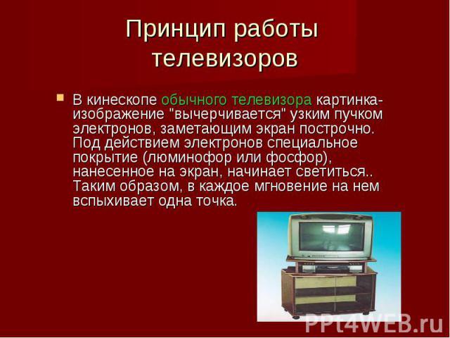 """В кинескопе обычного телевизора картинка-изображение """"вычерчивается"""" узким пучком электронов, заметающим экран построчно. Под действием электронов специальное покрытие (люминофор или фосфор), нанесенное на экран, начинает светиться.. Таким…"""