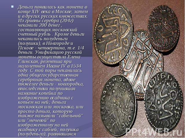 Деньга появилась как монета в конце XIV века в Москве, затем и в других русских княжествах. Из гривны серебра (204г) чеканили 200 денег , составляющих московский счетный рубль . Кроме деньги чеканились полуденьги (полушки), в Новгороде и Пскове - че…