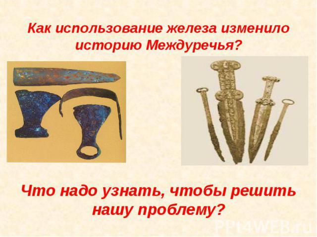 Как использование железа изменило историю Междуречья? Что надо узнать, чтобы решить нашу проблему?