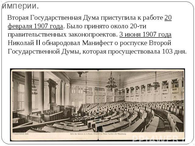 Вторая Государственная Дума приступила к работе 20 февраля 1907 года. Было принято около 20-ти правительственных законопроектов. 3 июня 1907 года Николай II обнародовал Манифест о роспуске Второй Государственной Думы, которая просуществовала 103 дня…