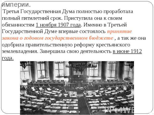 Третья Государственная Дума полностью проработала полный пятилетний срок. Приступила она к своим обязанностям 1 ноября 1907 года. Именно в Третьей Государственной Думе впервые состоялось принятие закона о годовом государственном бюджете , а так же о…