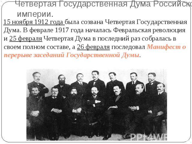 15 ноября 1912 года была созвана Четвертая Государственная Дума. В феврале 1917 года началась Февральская революция и 25 февраля Четвертая Дума в последний раз собралась в своем полном составе, а 26 февраля последовал Манифест о перерыве заседаний Г…
