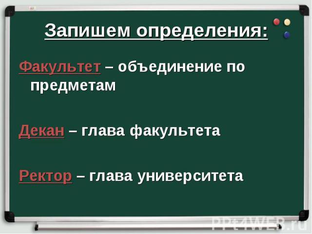 Запишем определения: Факультет – объединение по предметам Декан – глава факультета Ректор – глава университета