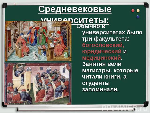 Средневековые университеты: Обычно в университетах было три факультета: богословский, юридический и медицинский. Занятия вели магистры, которые читали книги, а студенты запоминали.