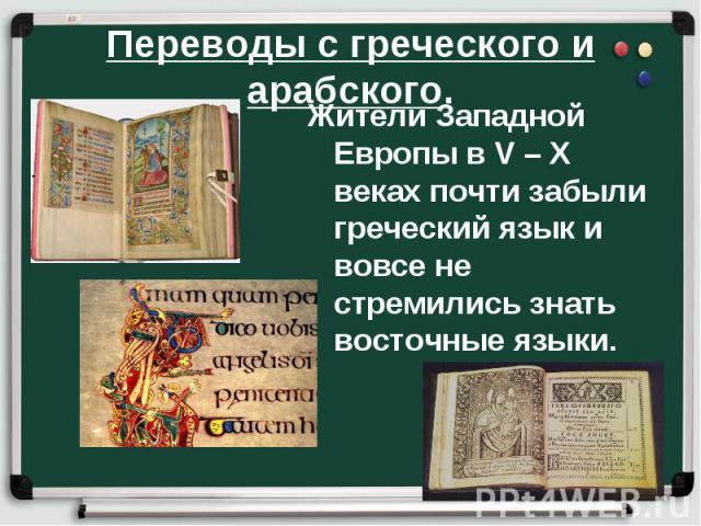 Переводы с греческого и арабского. Жители Западной Европы в V – X веках почти забыли греческий язык и вовсе не стремились знать восточные языки.