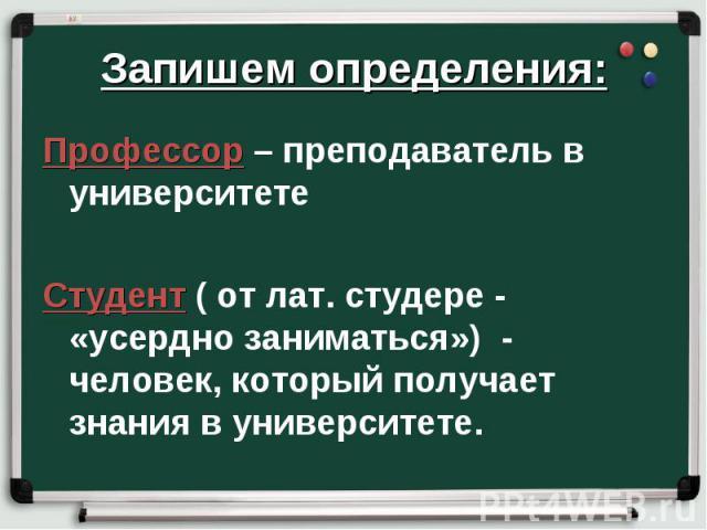 Запишем определения: Профессор – преподаватель в университете Студент ( от лат. студере - «усердно заниматься») - человек, который получает знания в университете.