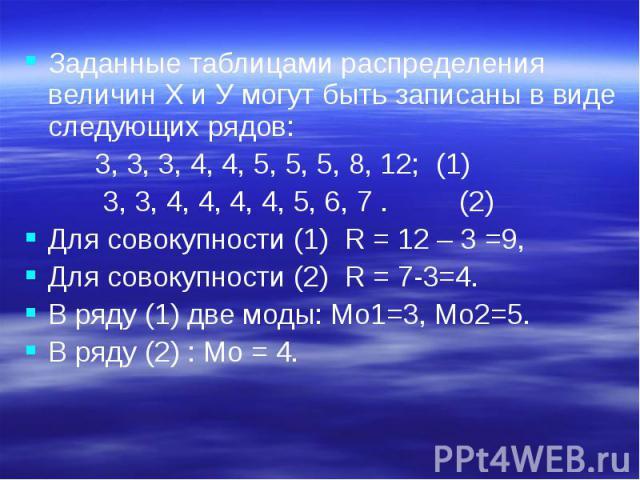 Заданные таблицами распределения величин Х и У могут быть записаны в виде следующих рядов: Заданные таблицами распределения величин Х и У могут быть записаны в виде следующих рядов: 3, 3, 3, 4, 4, 5, 5, 5, 8, 12; (1) 3, 3, 4, 4, 4, 4, 5, 6, 7 . (2) …