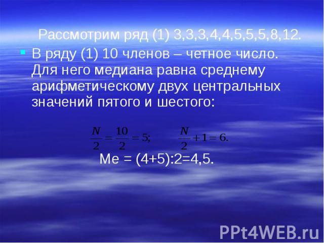 Рассмотрим ряд (1) 3,3,3,4,4,5,5,5,8,12. Рассмотрим ряд (1) 3,3,3,4,4,5,5,5,8,12. В ряду (1) 10 членов – четное число. Для него медиана равна среднему арифметическому двух центральных значений пятого и шестого: Ме = (4+5):2=4,5.