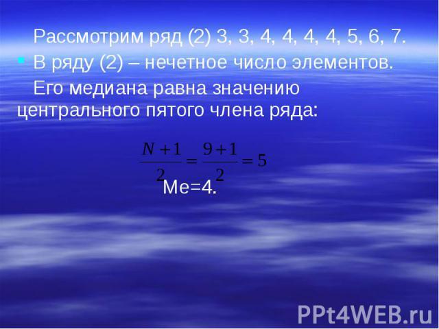 Рассмотрим ряд (2) 3, 3, 4, 4, 4, 4, 5, 6, 7. Рассмотрим ряд (2) 3, 3, 4, 4, 4, 4, 5, 6, 7. В ряду (2) – нечетное число элементов. Его медиана равна значению центрального пятого члена ряда: Ме=4.