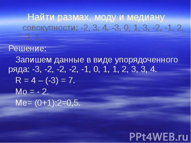 Найти размах, моду и медиану совокупности: -2, 3, 4, -3, 0, 1, 3, -2, -1, 2, -2, 1. Решение: Запишем данные в виде упорядоченного ряда: -3, -2, -2, -2, -1, 0, 1, 1, 2, 3, 3, 4. R = 4 – (-3) = 7. Мо = - 2. Ме= (0+1):2=0,5.