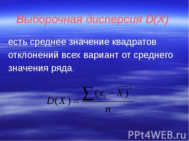 Выборочная дисперсия D(Х) есть среднее значение квадратов отклонений всех вариант от среднего значения ряда.