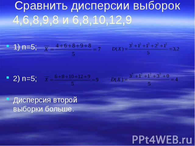 Сравнить дисперсии выборок 4,6,8,9,8 и 6,8,10,12,9 1) n=5; 2) n=5; Дисперсия второй выборки больше.