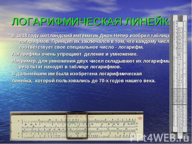 В 1614 году шотландский математик Джон Непер изобрел таблицы логарифмов. Принцип их заключался в том, что каждому числу соответствует свое специальное число - логарифм. В 1614 году шотландский математик Джон Непер изобрел таблицы логарифмов. Принцип…