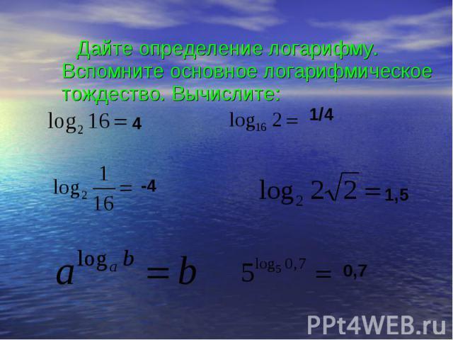 Дайте определение логарифму. Вспомните основное логарифмическое тождество. Вычислите: Дайте определение логарифму. Вспомните основное логарифмическое тождество. Вычислите: