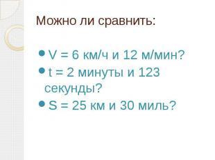 Можно ли сравнить: V = 6 км/ч и 12 м/мин? t = 2 минуты и 123 секунды? S = 25 км